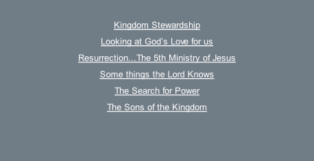 Kingdom Stewardship Looking at God's Love for us Resurrection...The 5th Ministry of Jesus Some things the Lord Knows The Search for Power The Sons of the Kingdom
